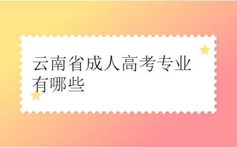 云南省成人高考专业有哪些