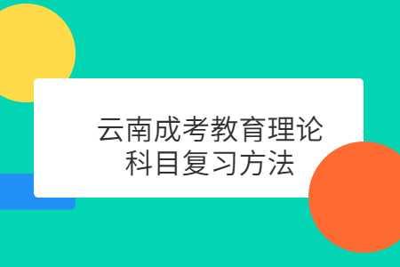 云南成考教育理论科目复习方法