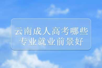 云南成人高考哪些专业就业前景好