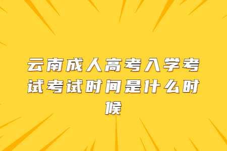 云南成人高考入学考试考试时间是什么时候