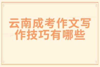 云南成考作文写作技巧有哪些